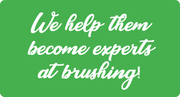 We help them become expets at brushing!