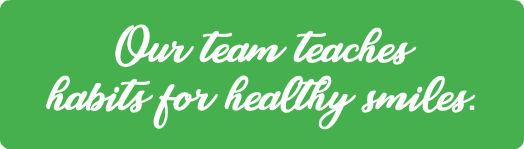 Our team teaches habits for healthy smiles.